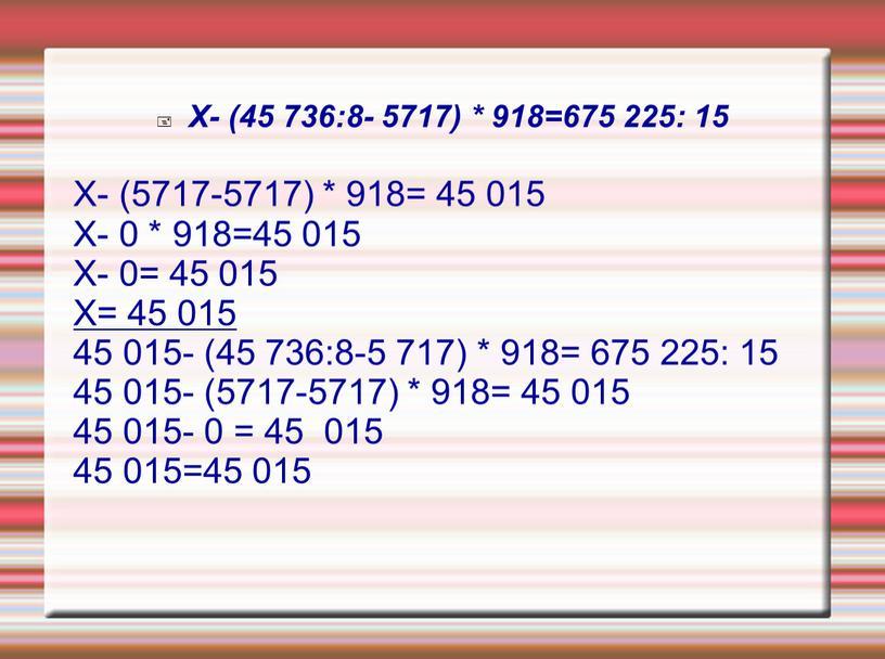 Х- (45 736:8- 5717) * 918=675 225: 15