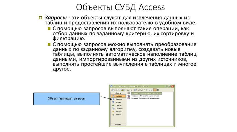 Объекты СУБД Access Запросы - эти объекты служат для извлечения данных из таблиц и предоставления их пользователю в удобном виде