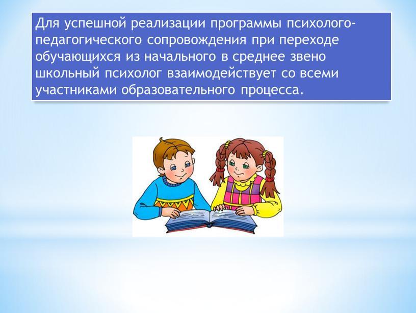 Для успешной реализации программы психолого-педагогического сопровождения при переходе обучающихся из начального в среднее звено школьный психолог взаимодействует со всеми участниками образовательного процесса