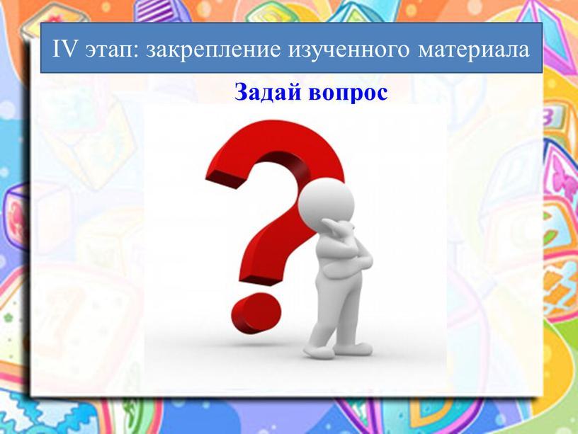 Задай вопрос IV этап: закрепление изученного материала