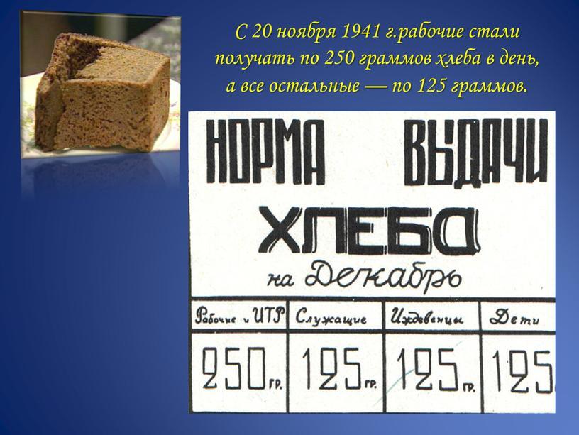 С 20 ноября 1941 г.рабочие стали получать по 250 граммов хлеба в день, а все остальные — по 125 граммов