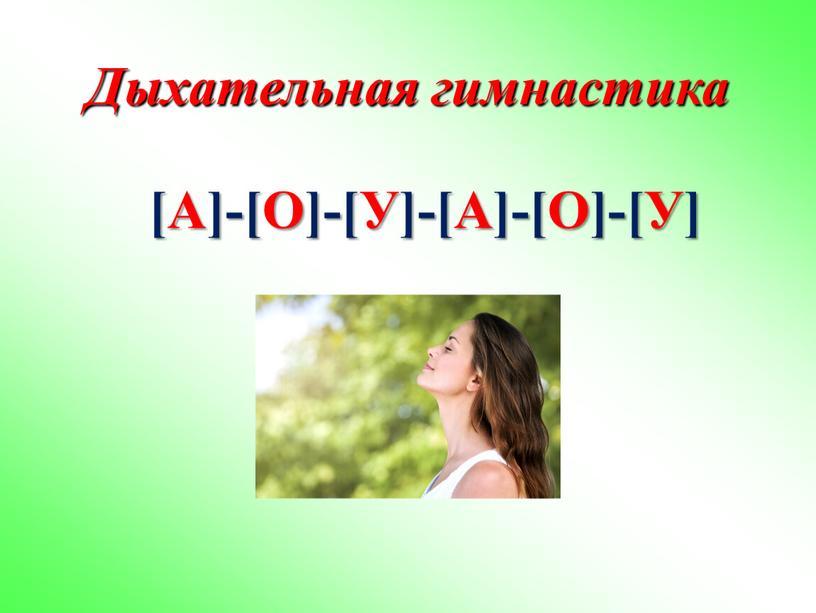 Дыхательная гимнастика [А]-[О]-[У]-[А]-[О]-[У]