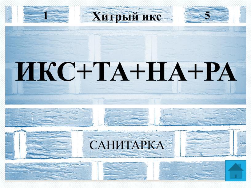 Хитрый икс 5 1 ИКС+ТА+НА+РА САНИТАРКА