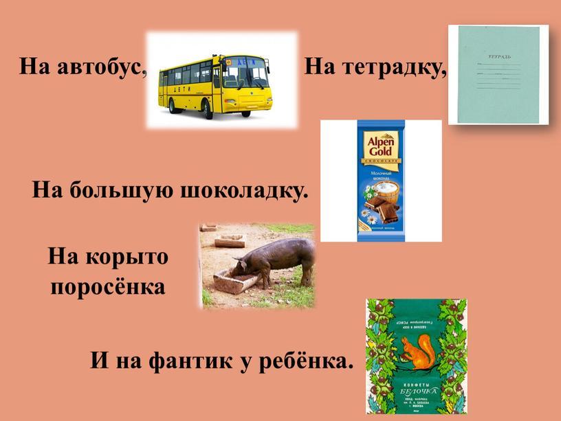 На автобус, На тетрадку, На большую шоколадку