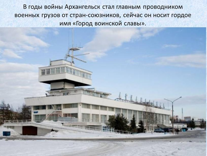 В годы войны Архангельск стал главным проводником военных грузов от стран-союзников, сейчас он носит гордое имя «Город воинской славы»
