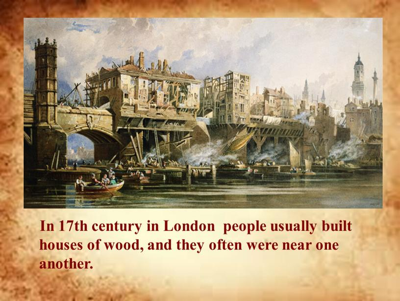 In 17th century in London people usually built houses of wood, and they often were near one another