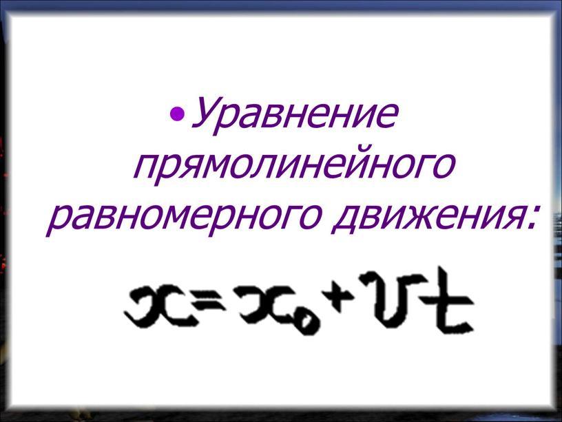Уравнение прямолинейного равномерного движения:
