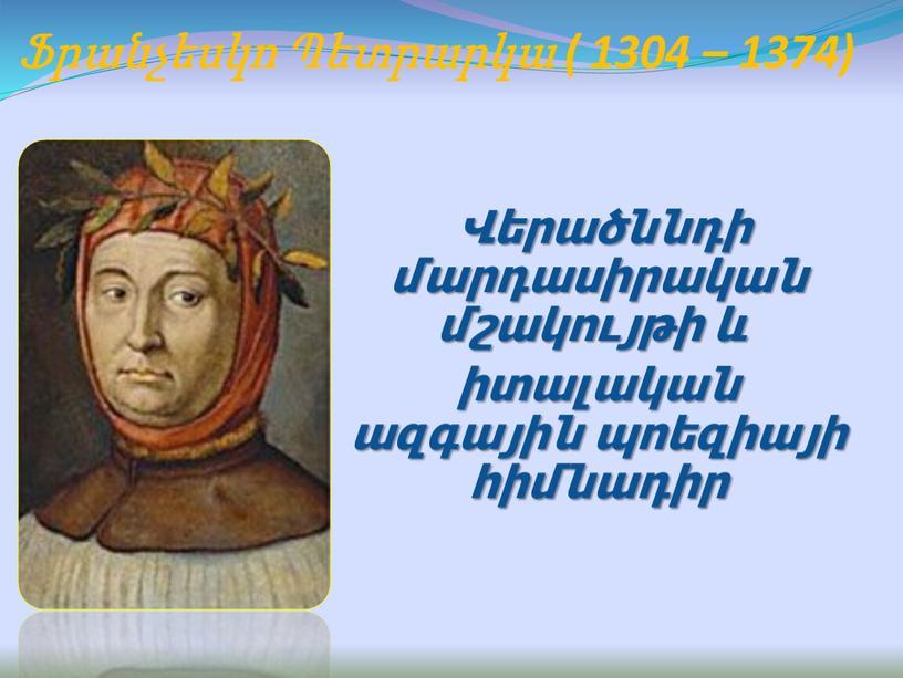 Ֆրանչեսկո Պետրարկա ( 1304 – 1374) Վերածննդի մարդասիրական մշակույթի և իտալական ազգային պոեզիայի հիմնադիր
