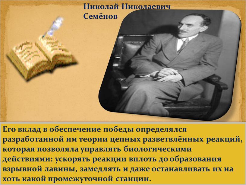 Николай Николаевич Семёнов Его вклад в обеспечение победы определялся разработанной им теории цепных разветвлённых реакций, которая позволяла управлять биологическими действиями: ускорять реакции вплоть до образования…