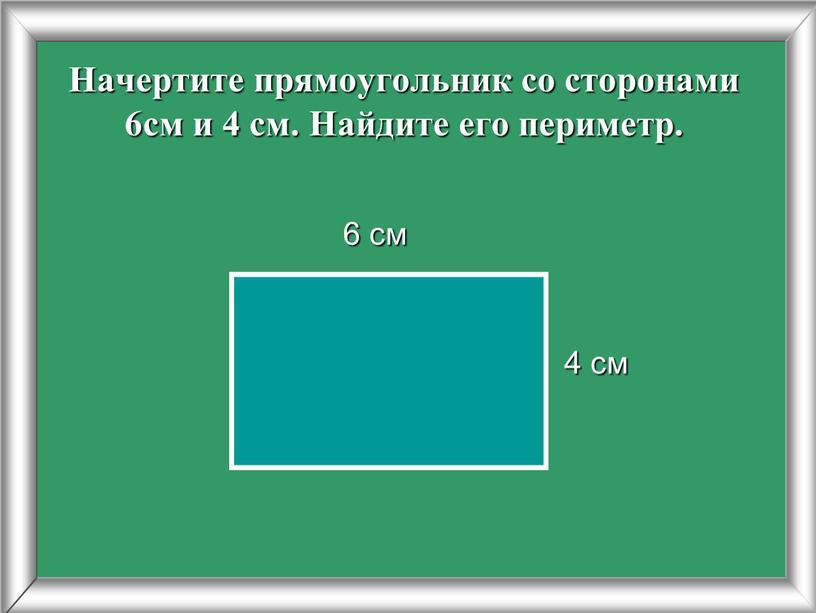 Начертите прямоугольник со сторонами 6см и 4 см
