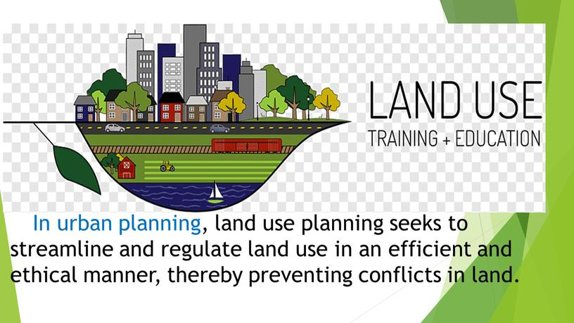 In urban planning, land use planning seeks to streamline and regulate land use in an efficient and ethical manner, thereby preventing conflicts in land