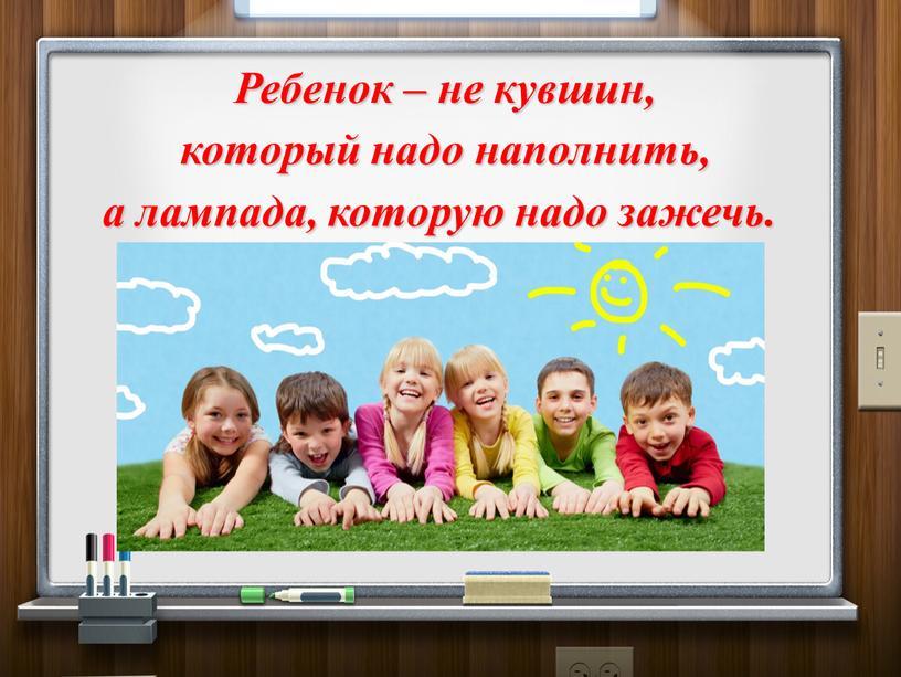 Ребенок – не кувшин, который надо наполнить, а лампада, которую надо зажечь