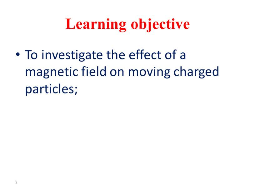 Learning objective To investigate the effect of a magnetic field on moving charged particles; 2