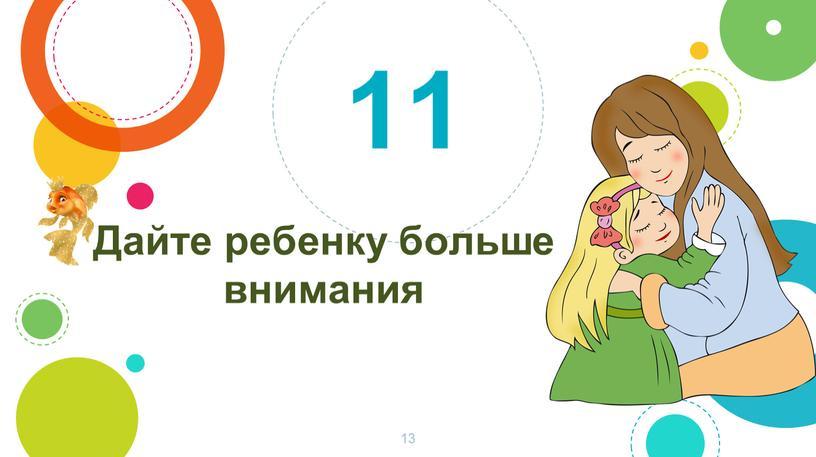 Дайте ребенку больше внимания 11 13
