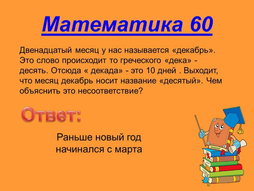 Математика 60 Двенадцатый месяц у нас называется «декабрь»