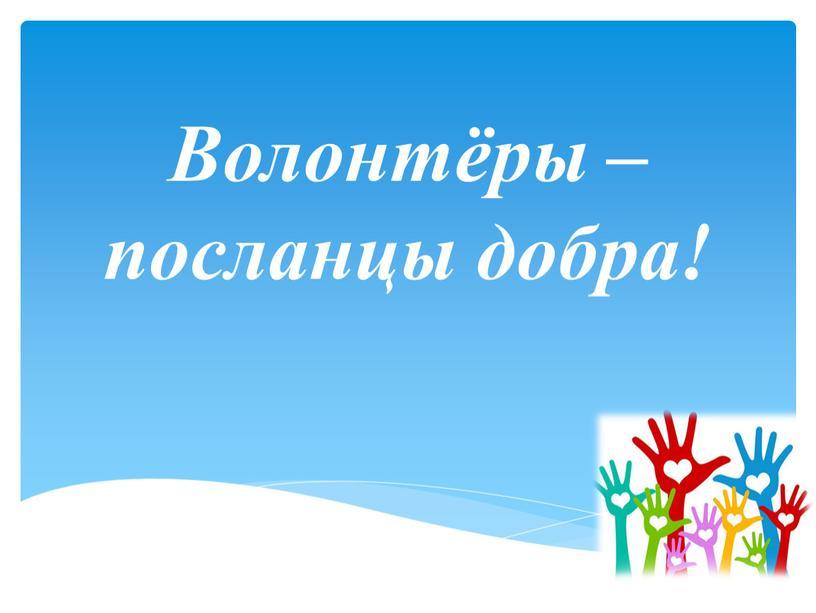 Волонтёры – посланцы добра!