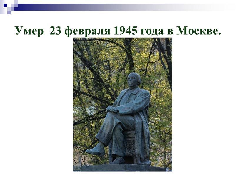 Умер 23 февраля 1945 года в Москве