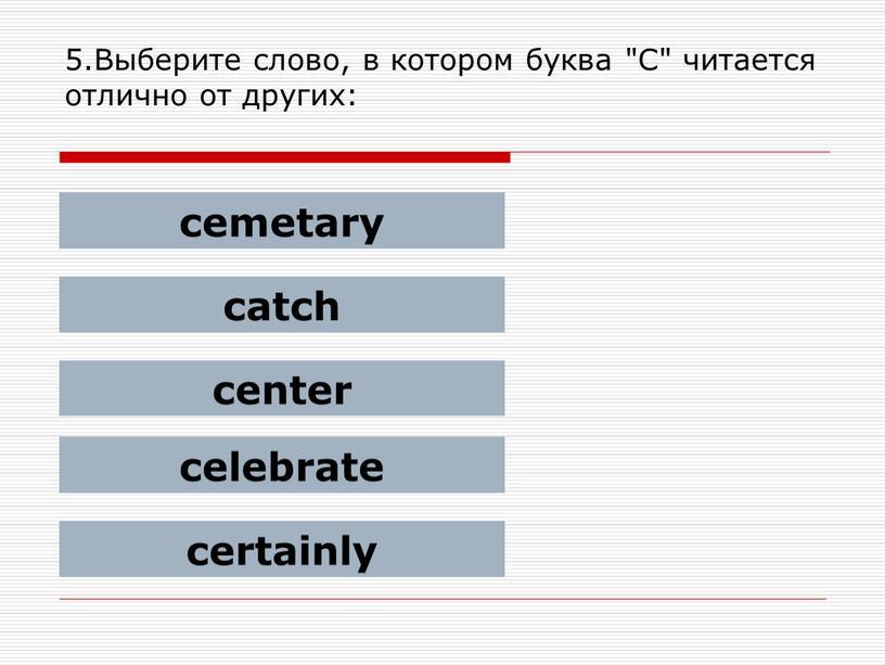 """Выберите слово, в котором буква """"C"""" читается отлично от других: cemetary catch center celebrate certainly"""