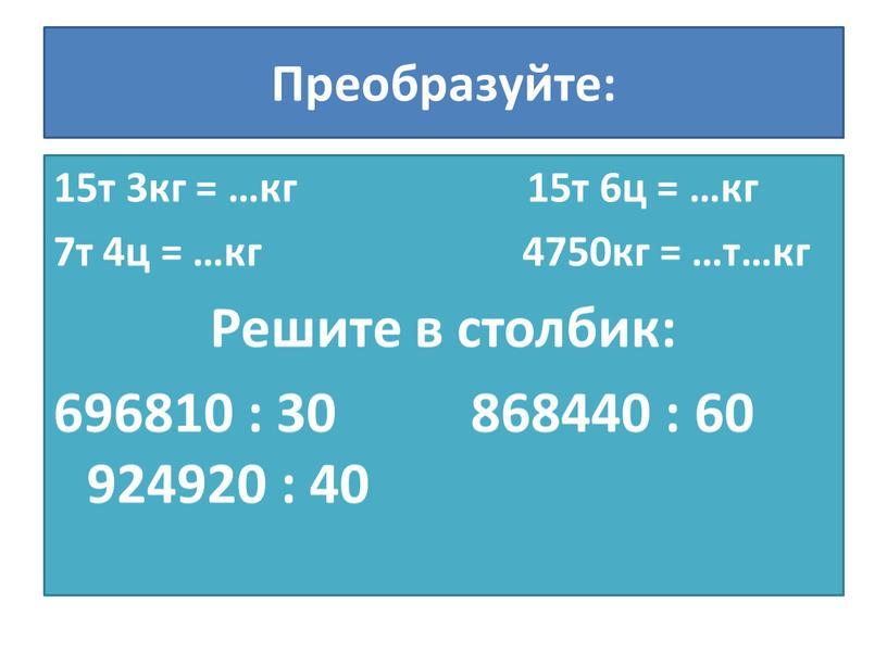 Преобразуйте: 15т 3кг = …кг 15т 6ц = …кг 7т 4ц = …кг 4750кг = …т…кг