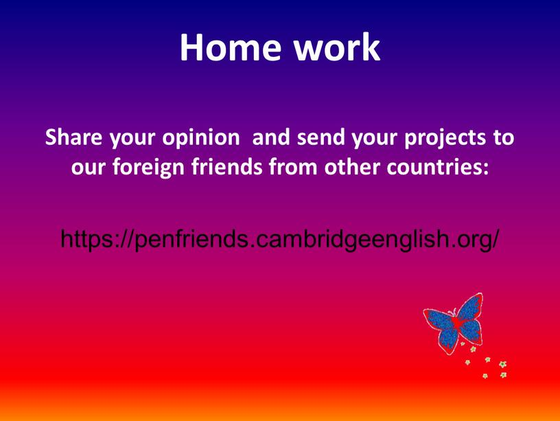 Home work Share your opinion and send your projects to our foreign friends from other countries: https://penfriends