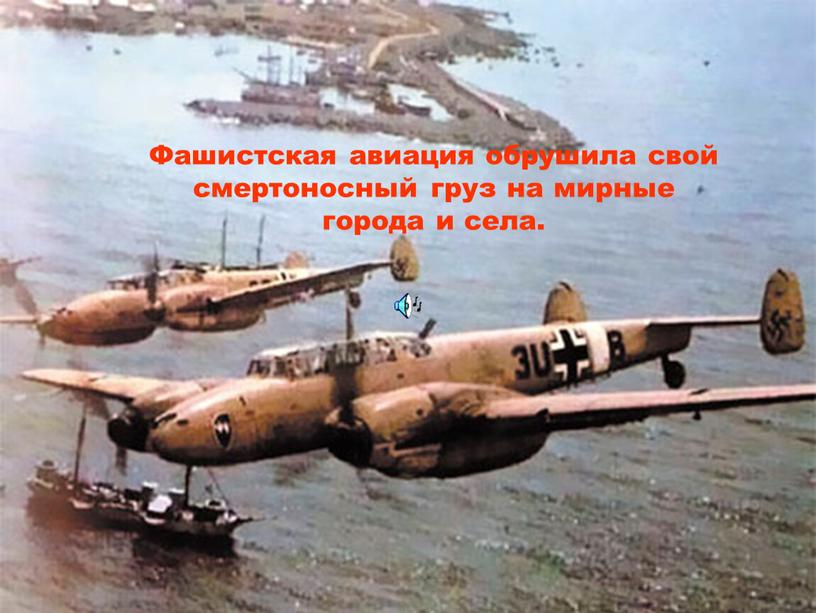 Фашистская авиация обрушила свой смертоносный груз на мирные города и села
