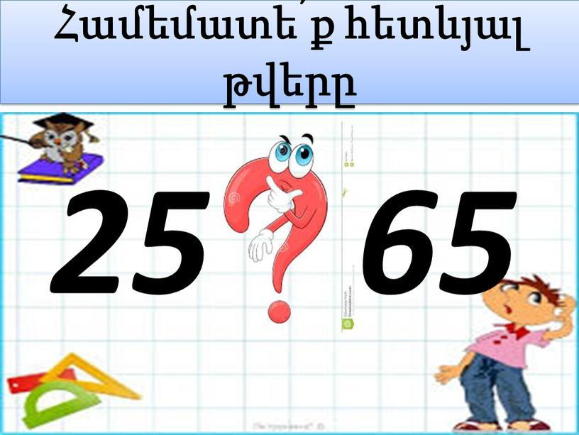 Համեմատե՛ք հետևյալ թվերը 25 65