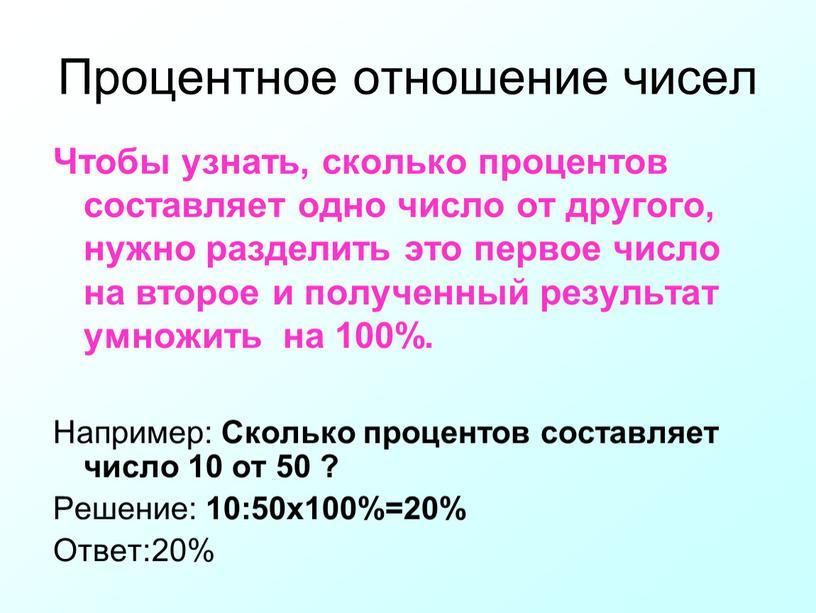 Процентное отношение чисел Чтобы узнать, сколько процентов составляет одно число от другого, нужно разделить это первое число на второе и полученный результат умножить на 100%