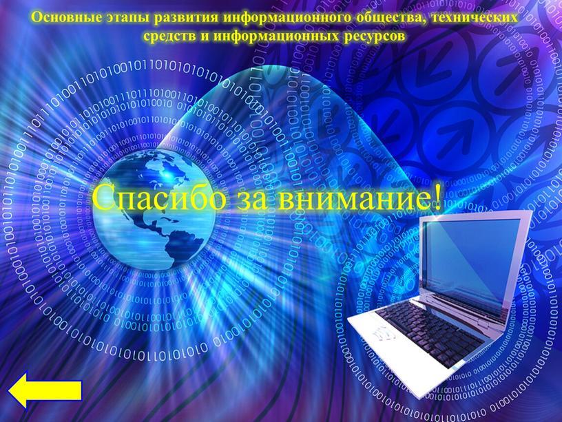 Спасибо за внимание! Основные этапы развития информационного общества, технических средств и информационных ресурсов