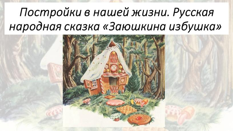 Постройки в нашей жизни. Русская народная сказка «Заюшкина избушка»