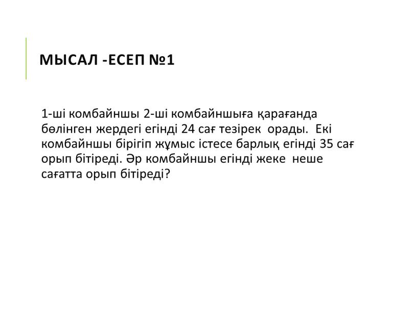 Мысал -Есеп №1 1-ші комбайншы 2-ші комбайншыға қарағанда бөлінген жердегі егінді 24 сағ тезірек орады