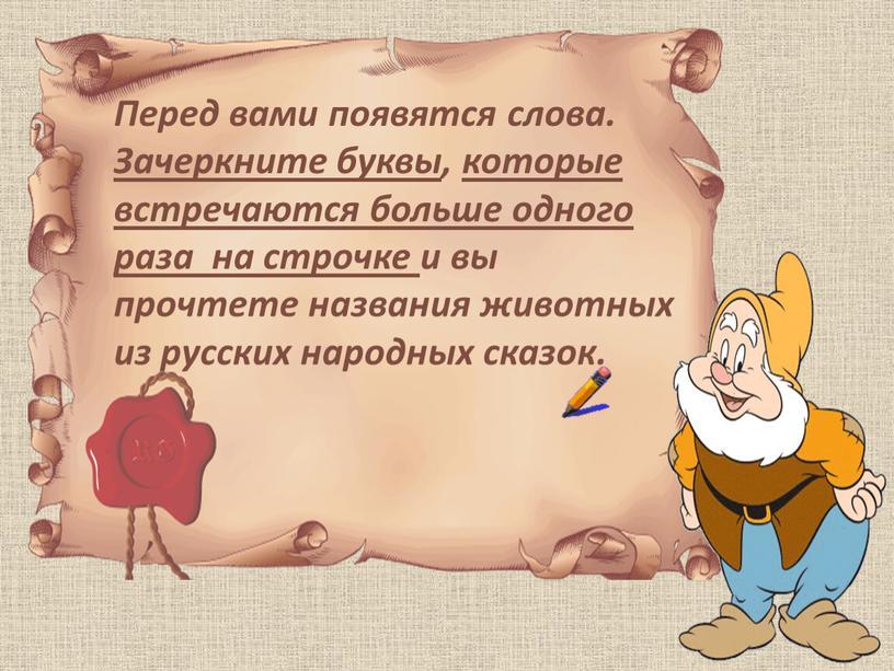 Перед вами появятся слова. Зачеркните буквы, которые встречаются больше одного раза на строчке и вы прочтете названия животных из русских народных сказок