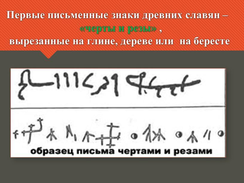 Первые письменные знаки древних славян – «черты и резы» , вырезанные на глине, дереве или на бересте