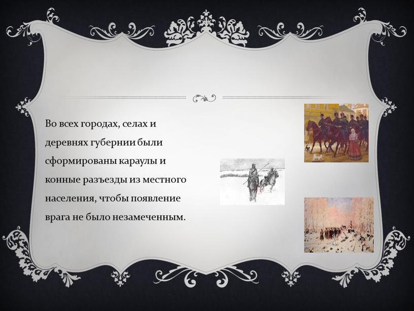 Во всех городах, селах и деревнях губернии были сформированы караулы и конные разъезды из местного населения, чтобы появление врага не было незамеченным