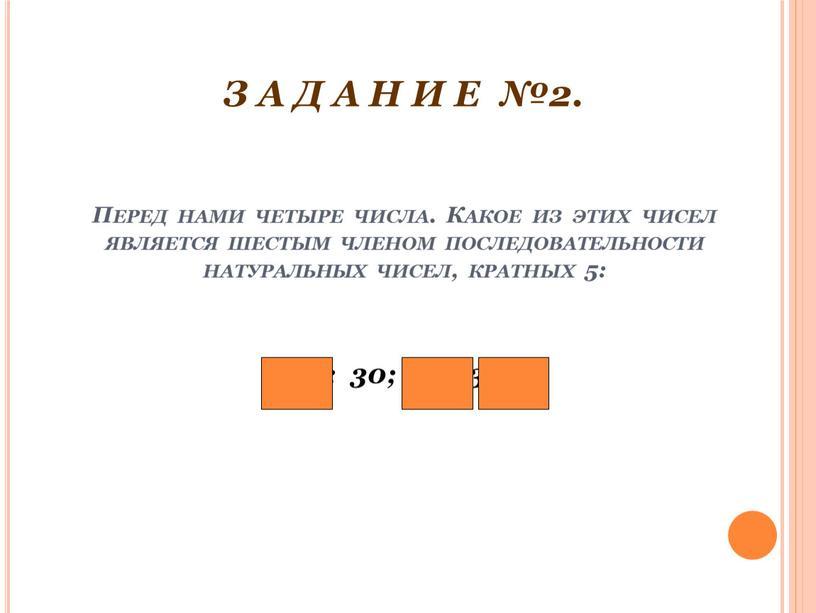 Перед нами четыре числа. Какое из этих чисел является шестым членом последовательности натуральных чисел, кратных 5: 25; 30; 22; 35?