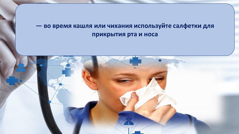 — во время кашля или чихания используйте салфетки для прикрытия рта и носа
