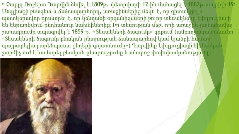  Չարլզ Ռոբերտ Դարվին ծնվել է 1809թ. փետրվարի 12 ին մահացել է 1882թ.ապրիլի 19: Անգլիացի բնագետ և ճանապարհորդ, առաջիններից մեկն է, որ գիտակցել և պատկերավոր…
