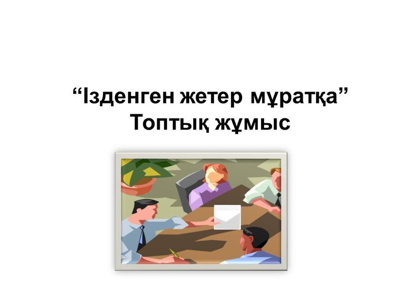 """""""Ізденген жетер мұратқа"""" Топтық жұмыс"""