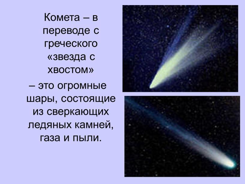 Комета – в переводе с греческого «звезда с хвостом» – это огромные шары, состоящие из сверкающих ледяных камней, газа и пыли