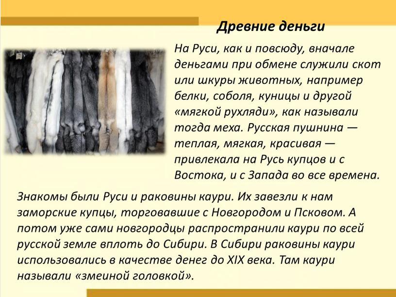 На Руси, как и повсюду, вначале деньгами при обмене служили скот или шкуры животных, например белки, соболя, куницы и другой «мягкой рухляди», как называли тогда…