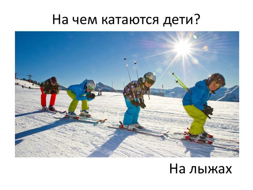 На чем катаются дети? На лыжах