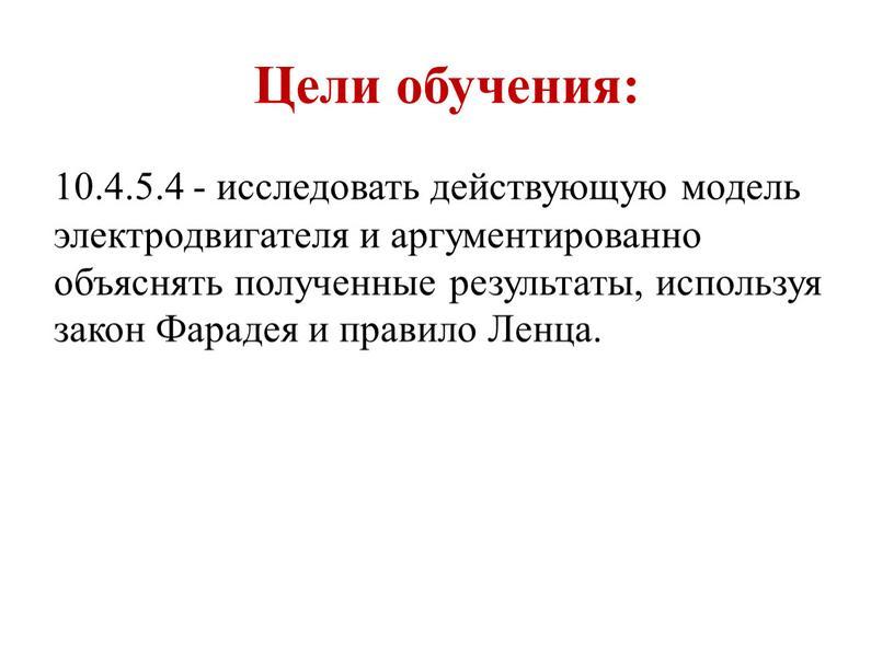 Цели обучения: 10.4.5.4 - исследовать действующую модель электродвигателя и аргументированно объяснять полученные результаты, используя закон