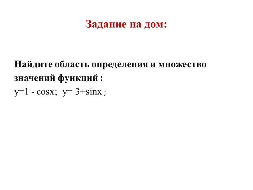 Задание на дом: Найдите область определения и множество значений функций : y=1 - cosx; y= 3+sinx ;