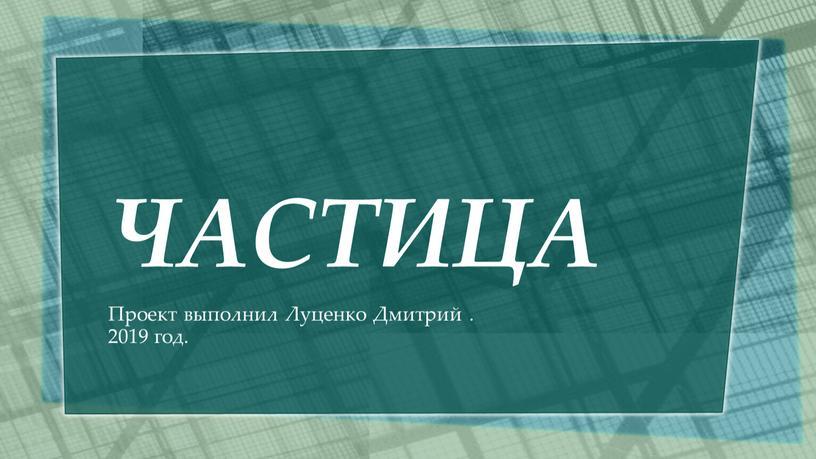 ЧАСТИЦА Проект выполнил Луценко