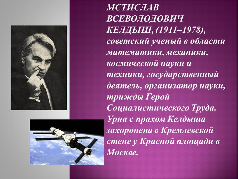 МСТИСЛАВ ВСЕВОЛОДОВИЧ КЕЛДЫШ, (1911–1978), советский ученый в области математики, механики, космической науки и техники, государственный деятель, организатор науки, трижды