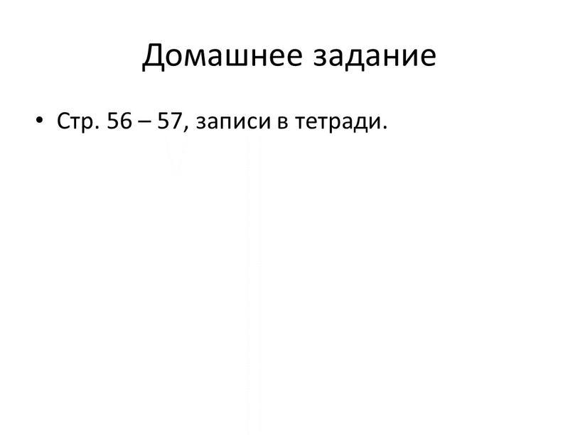 Домашнее задание Стр. 56 – 57, записи в тетради