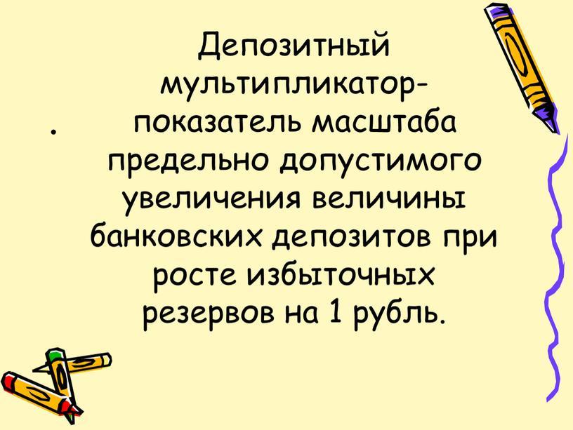Депозитный мультипликатор- показатель масштаба предельно допустимого увеличения величины банковских депозитов при росте избыточных резервов на 1 рубль