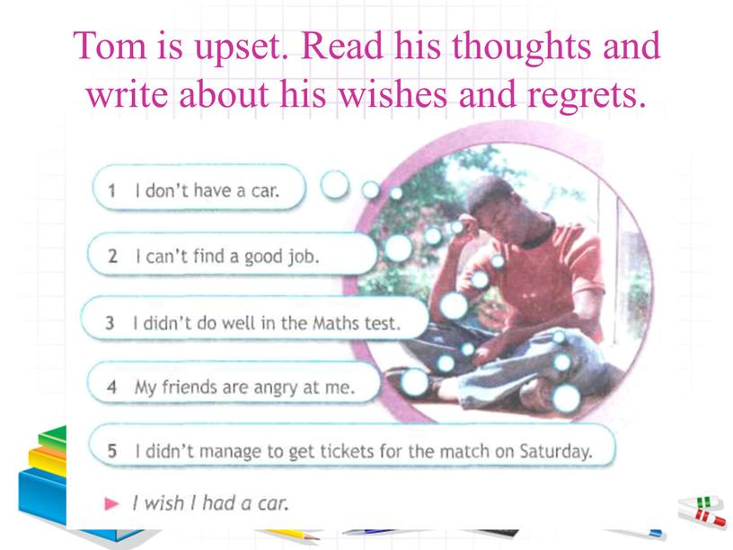 Tom is upset. Read his thoughts and write about his wishes and regrets