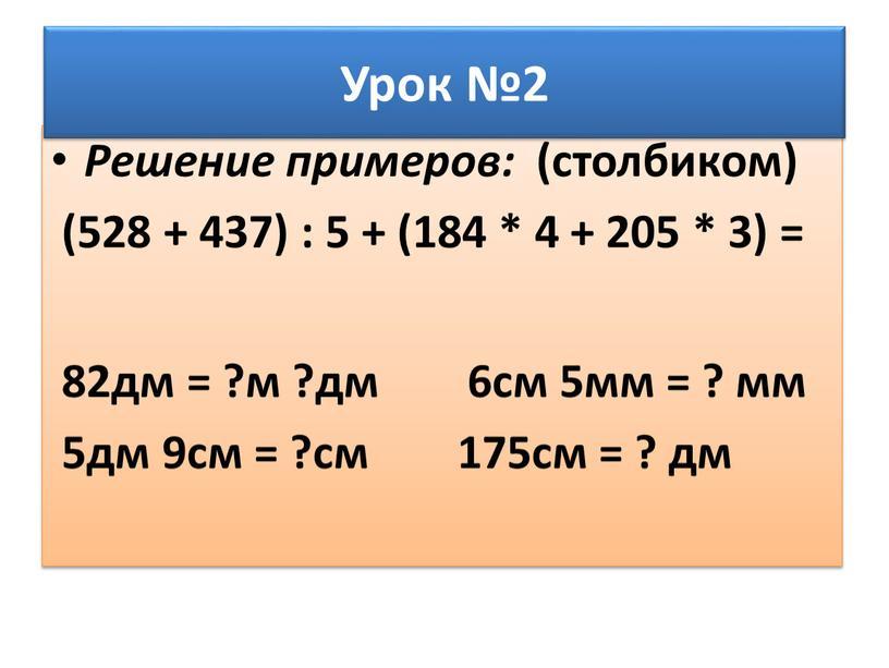Решение примеров: (столбиком) (528 + 437) : 5 + (184 * 4 + 205 * 3) = 82дм = ?м ?дм 6см 5мм = ?…