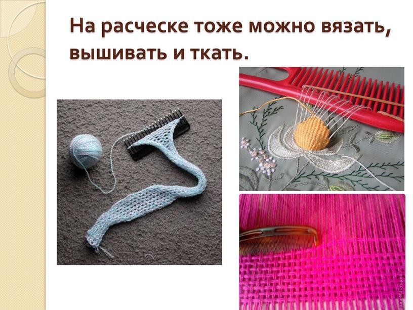 На расческе тоже можно вязать, вышивать и ткать