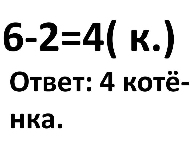 6-2=4( к.) Ответ: 4 котё- нка.